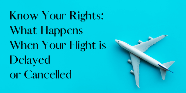 know your rights regarding flight cancelation or delay