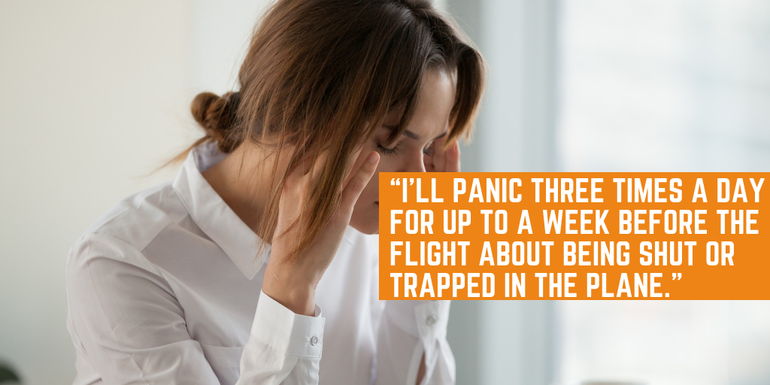 I'll panic three times a day for up to a week before the flight about being trapped in the plane