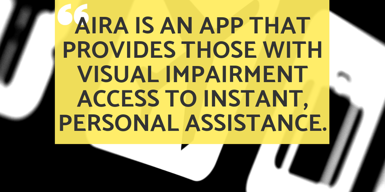 Aira is an app that provides those with visual impairment access to instant, personal assistance