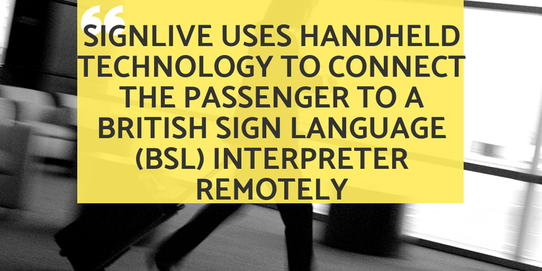 SignLive uses handheld technology to connect the passenger to a (BSL) interpreter remotely
