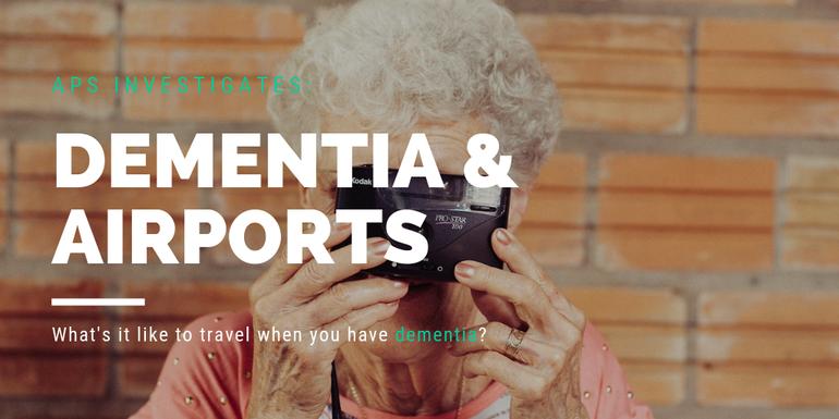 APS investigates Dementia and Airports