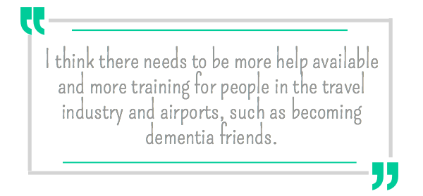 I think there needs to be more help available and more training for people in the travel industry and airports, such as becoming dementia friends