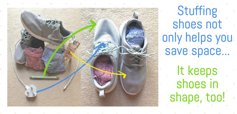 fill your shoes with underwear, cosmetics; anything small enough! It'll help the shoes keep their shape