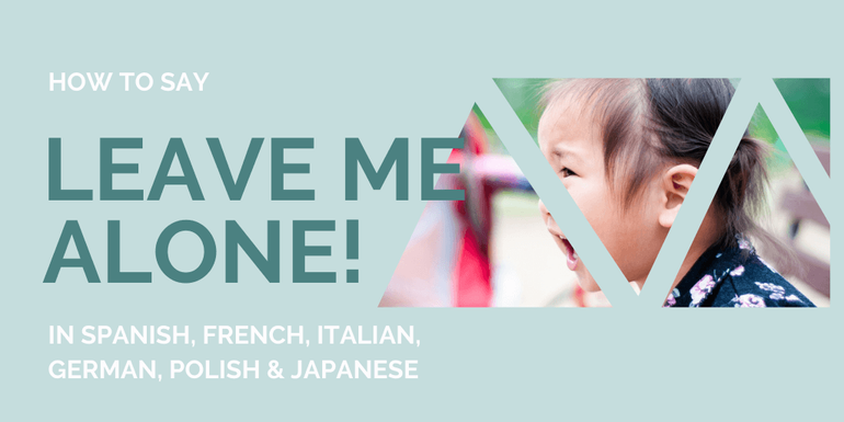Know how to say Leave me alone! in 6 different languages for if you're feeling threatened